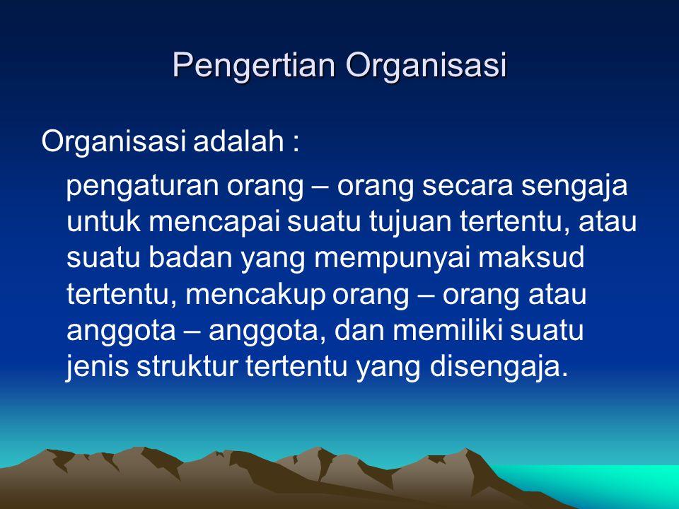 Pengertian Organisasi Organisasi adalah : pengaturan orang – orang secara sengaja untuk mencapai suatu tujuan tertentu, atau suatu badan yang mempunya
