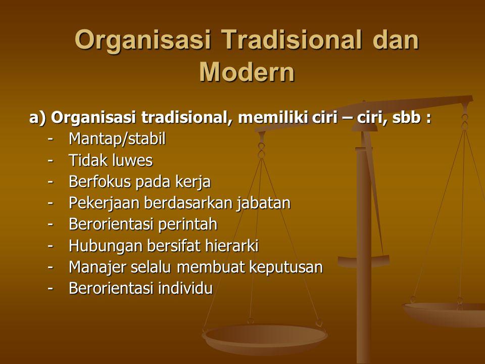 b) Organisasi modern, ciri – cirinya : - Dinamis - Luwes - Berfokus pada keterampilan - Pekerjaan ditetapkan berdasarkan pekerjaan yang harus diselesaikan harus diselesaikan - Berorientasi pada tim - Pekerjaan bersifat sementara - Pekerja berpartisipasi dalam membuat keputusan - Berorientasi pada pelanggan - Hubungan bersifat lateral dan jaringan - Bekerja dimanapun dan kapanpun