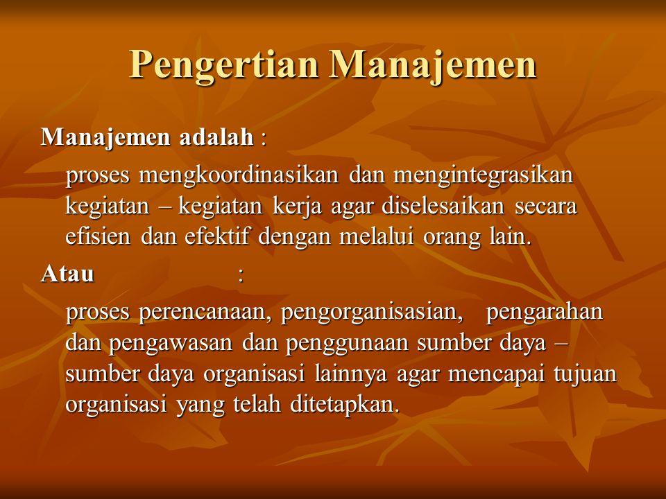 Pengertian Manajemen Manajemen adalah : proses mengkoordinasikan dan mengintegrasikan kegiatan – kegiatan kerja agar diselesaikan secara efisien dan e