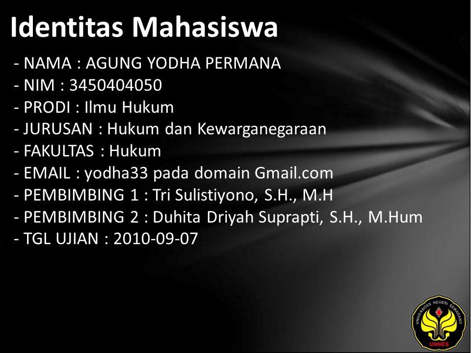 Identitas Mahasiswa - NAMA : AGUNG YODHA PERMANA - NIM : 3450404050 - PRODI : Ilmu Hukum - JURUSAN : Hukum dan Kewarganegaraan - FAKULTAS : Hukum - EMAIL : yodha33 pada domain Gmail.com - PEMBIMBING 1 : Tri Sulistiyono, S.H., M.H - PEMBIMBING 2 : Duhita Driyah Suprapti, S.H., M.Hum - TGL UJIAN : 2010-09-07