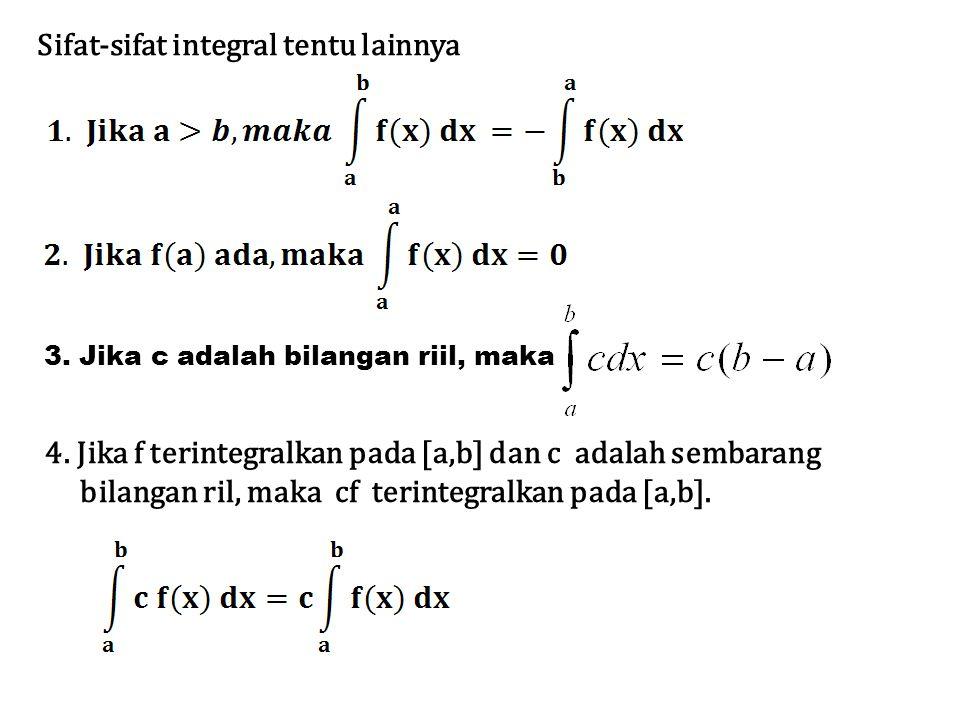 Sifat-sifat integral tentu lainnya 3. Jika c adalah bilangan riil, maka 4. Jika f terintegralkan pada [a,b] dan c adalah sembarang bilangan ril, maka