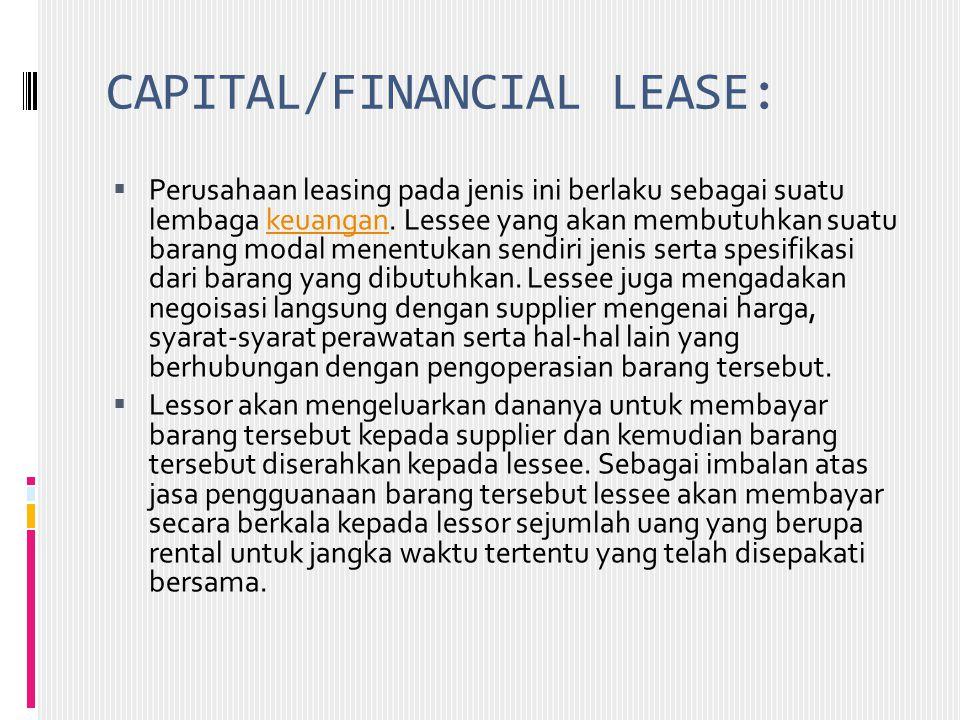 CAPITAL/FINANCIAL LEASE:  Perusahaan leasing pada jenis ini berlaku sebagai suatu lembaga keuangan. Lessee yang akan membutuhkan suatu barang modal m