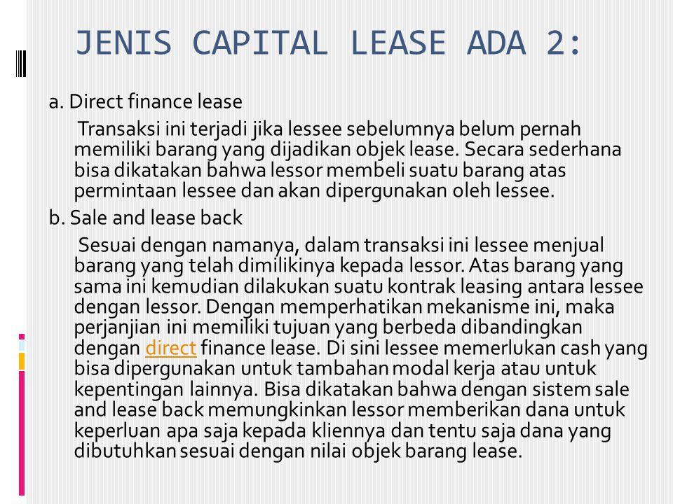 JENIS CAPITAL LEASE ADA 2: a. Direct finance lease Transaksi ini terjadi jika lessee sebelumnya belum pernah memiliki barang yang dijadikan objek leas