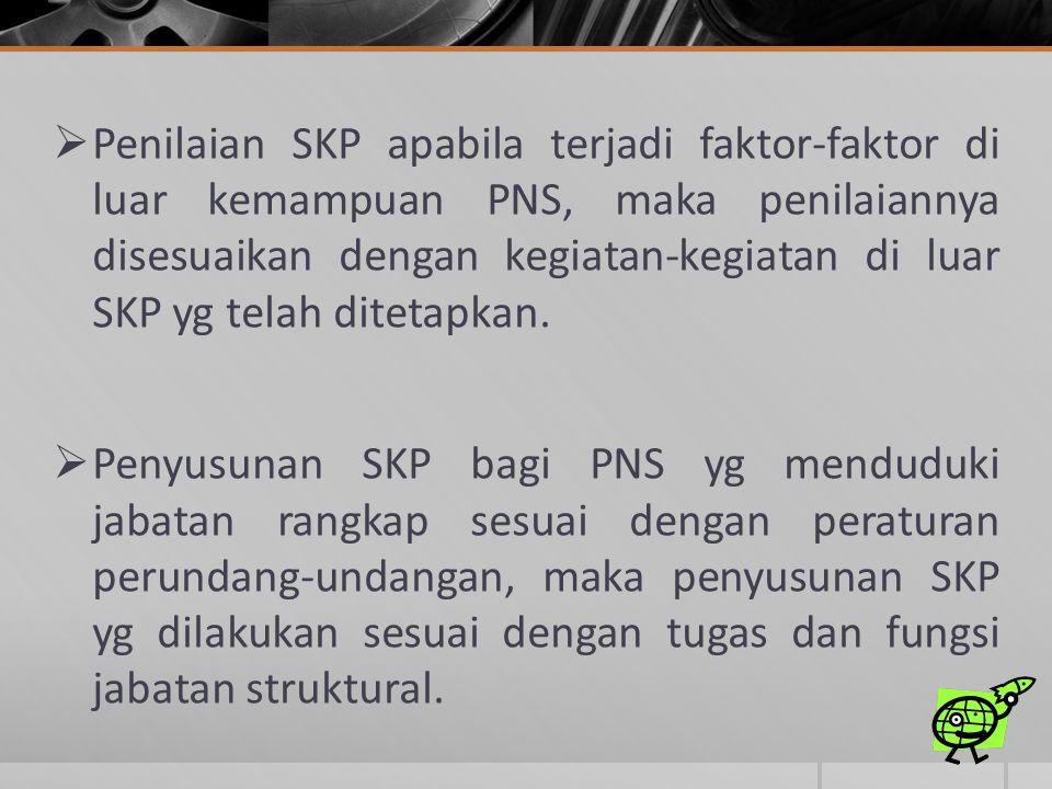  Penilaian SKP apabila terjadi faktor-faktor di luar kemampuan PNS, maka penilaiannya disesuaikan dengan kegiatan-kegiatan di luar SKP yg telah ditet