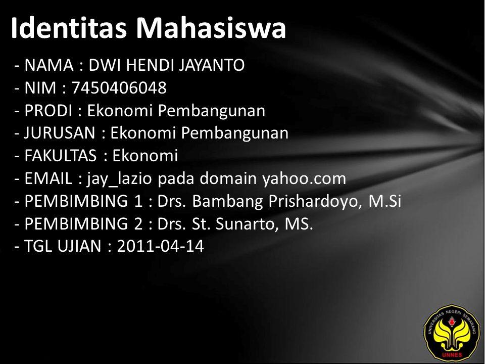 Identitas Mahasiswa - NAMA : DWI HENDI JAYANTO - NIM : 7450406048 - PRODI : Ekonomi Pembangunan - JURUSAN : Ekonomi Pembangunan - FAKULTAS : Ekonomi - EMAIL : jay_lazio pada domain yahoo.com - PEMBIMBING 1 : Drs.