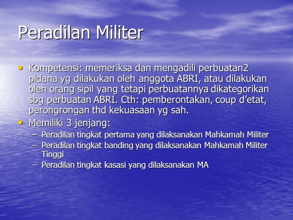 Peradilan Militer Kompetensi: memeriksa dan mengadili perbuatan2 pidana yg dilakukan oleh anggota ABRI, atau dilakukan oleh orang sipil yang tetapi pe
