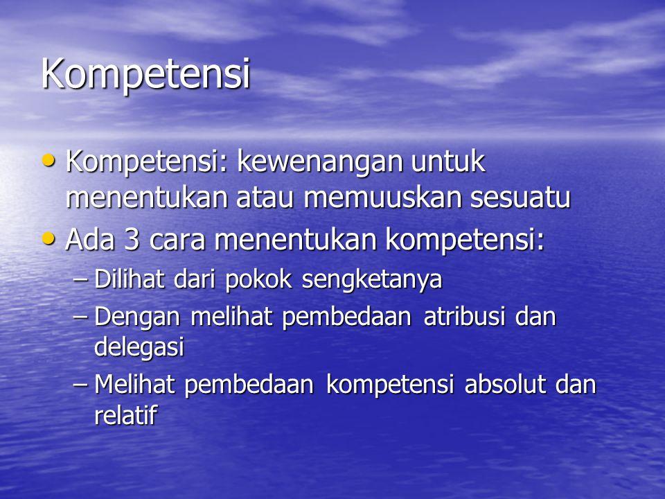Kompetensi Kompetensi: kewenangan untuk menentukan atau memuuskan sesuatu Kompetensi: kewenangan untuk menentukan atau memuuskan sesuatu Ada 3 cara me