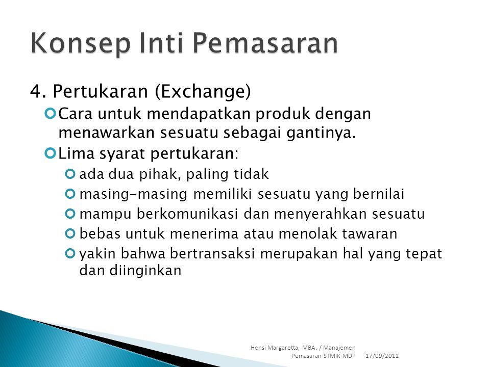 4. Pertukaran (Exchange) Cara untuk mendapatkan produk dengan menawarkan sesuatu sebagai gantinya. Lima syarat pertukaran: ada dua pihak, paling tidak