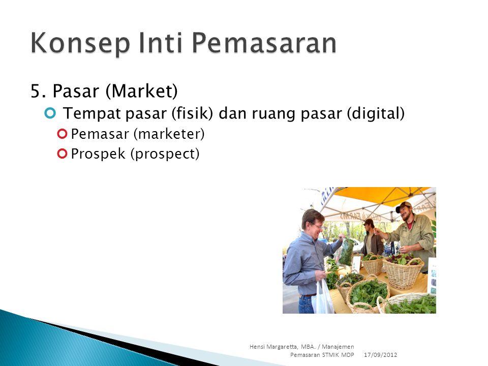 5. Pasar (Market) Tempat pasar (fisik) dan ruang pasar (digital) Pemasar (marketer) Prospek (prospect) 17/09/2012 Hensi Margaretta, MBA. / Manajemen P