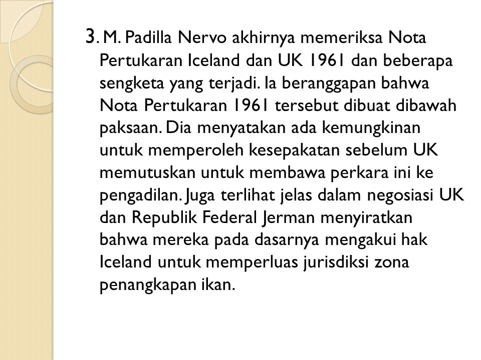 3. M. Padilla Nervo akhirnya memeriksa Nota Pertukaran Iceland dan UK 1961 dan beberapa sengketa yang terjadi. Ia beranggapan bahwa Nota Pertukaran 19