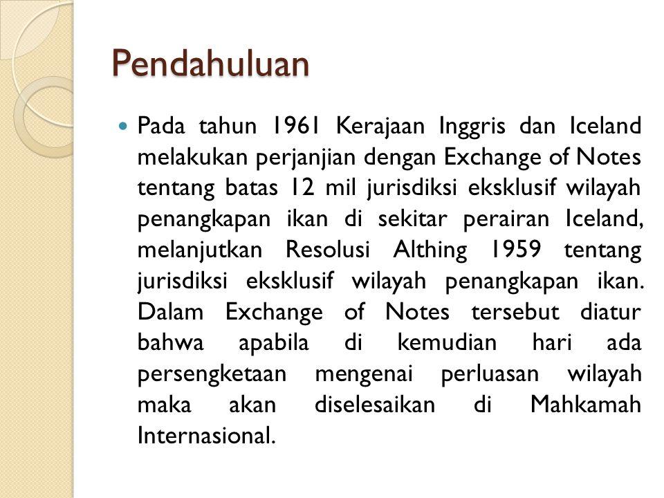 Pendahuluan Pada tahun 1961 Kerajaan Inggris dan Iceland melakukan perjanjian dengan Exchange of Notes tentang batas 12 mil jurisdiksi eksklusif wilay
