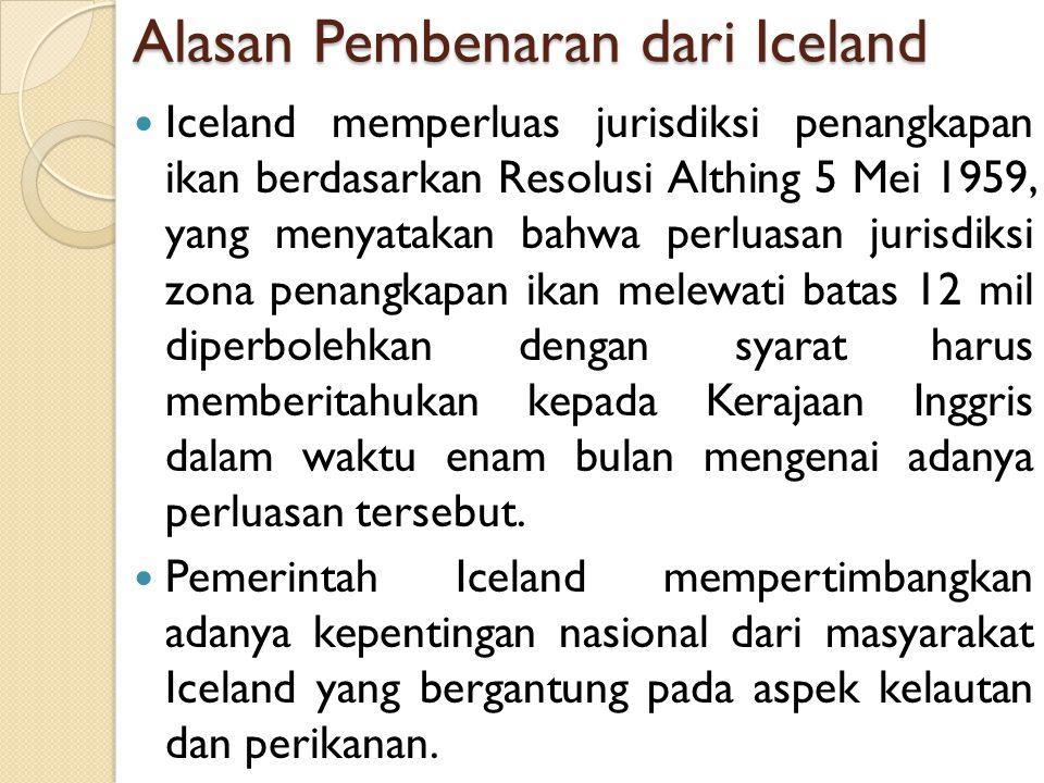 Alasan Pembenaran dari Iceland Iceland memperluas jurisdiksi penangkapan ikan berdasarkan Resolusi Althing 5 Mei 1959, yang menyatakan bahwa perluasan
