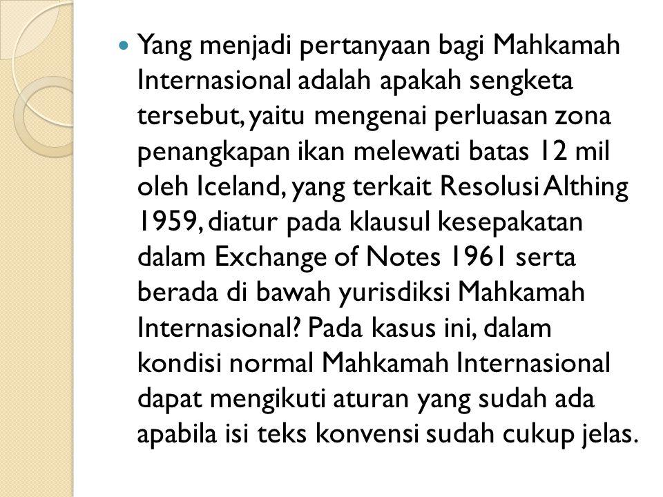 Yang menjadi pertanyaan bagi Mahkamah Internasional adalah apakah sengketa tersebut, yaitu mengenai perluasan zona penangkapan ikan melewati batas 12