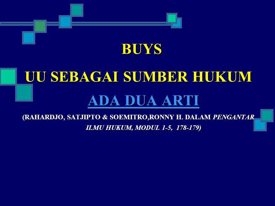 BUYS UU SEBAGAI SUMBER HUKUM ADA DUA ARTI (RAHARDJO, SATJIPTO & SOEMITRO,RONNY H.