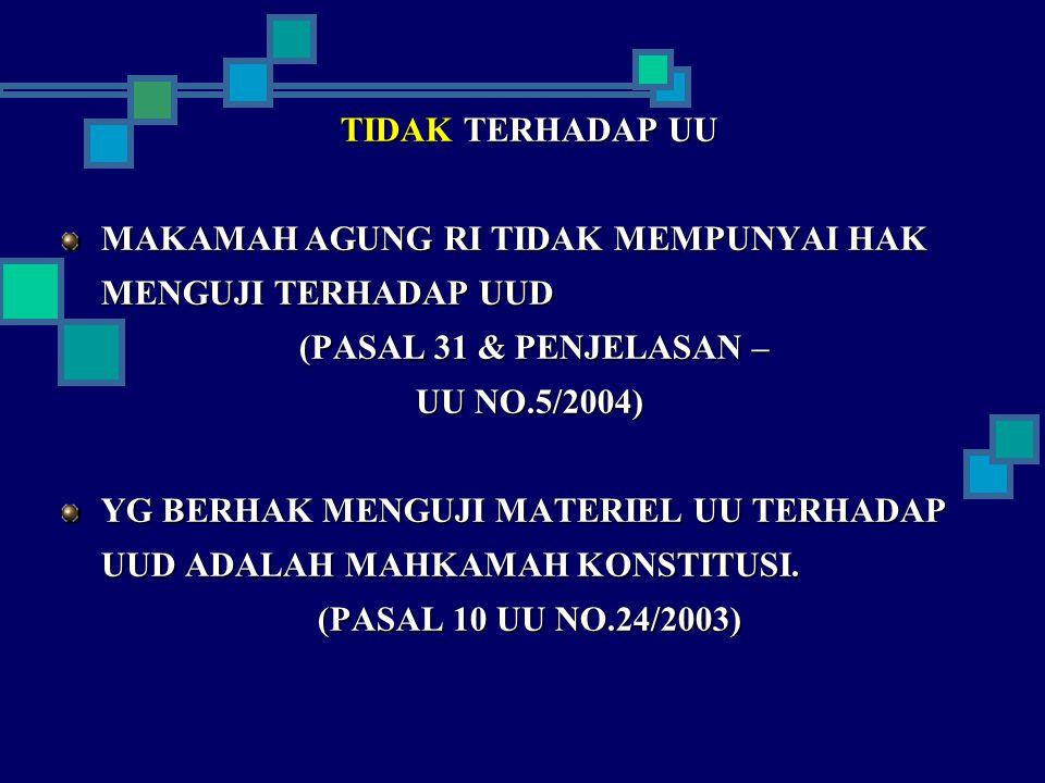 TIDAK TERHADAP UU MAKAMAH AGUNG RI TIDAK MEMPUNYAI HAK MENGUJI TERHADAP UUD (PASAL 31 & PENJELASAN – (PASAL 31 & PENJELASAN – UU NO.5/2004) YG BERHAK MENGUJI MATERIEL UU TERHADAP UUD ADALAH MAHKAMAH KONSTITUSI.