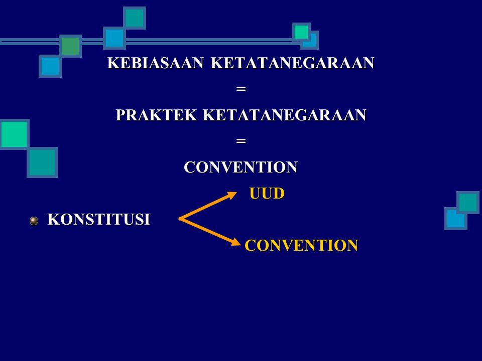 KEBIASAAN KETATANEGARAAN = PRAKTEK KETATANEGARAAN =CONVENTION UUD UUDKONSTITUSI CONVENTION CONVENTION