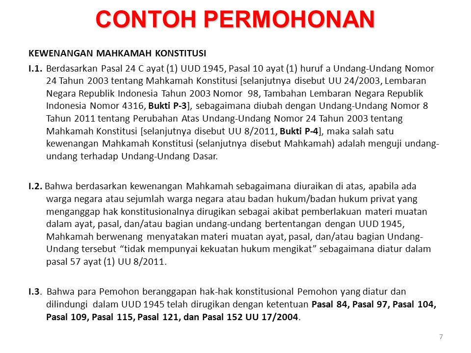 CONTOH PERMOHONAN KEWENANGAN MAHKAMAH KONSTITUSI I.1.Berdasarkan Pasal 24 C ayat (1) UUD 1945, Pasal 10 ayat (1) huruf a Undang-Undang Nomor 24 Tahun 2003 tentang Mahkamah Konstitusi [selanjutnya disebut UU 24/2003, Lembaran Negara Republik Indonesia Tahun 2003 Nomor 98, Tambahan Lembaran Negara Republik Indonesia Nomor 4316, Bukti P-3], sebagaimana diubah dengan Undang-Undang Nomor 8 Tahun 2011 tentang Perubahan Atas Undang-Undang Nomor 24 Tahun 2003 tentang Mahkamah Konstitusi [selanjutnya disebut UU 8/2011, Bukti P-4], maka salah satu kewenangan Mahkamah Konstitusi (selanjutnya disebut Mahkamah) adalah menguji undang- undang terhadap Undang-Undang Dasar.