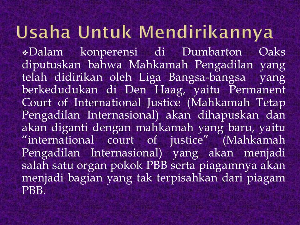 Dalam konperensi di Dumbarton Oaks diputuskan bahwa Mahkamah Pengadilan yang telah didirikan oleh Liga Bangsa-bangsa yang berkedudukan di Den Haag,