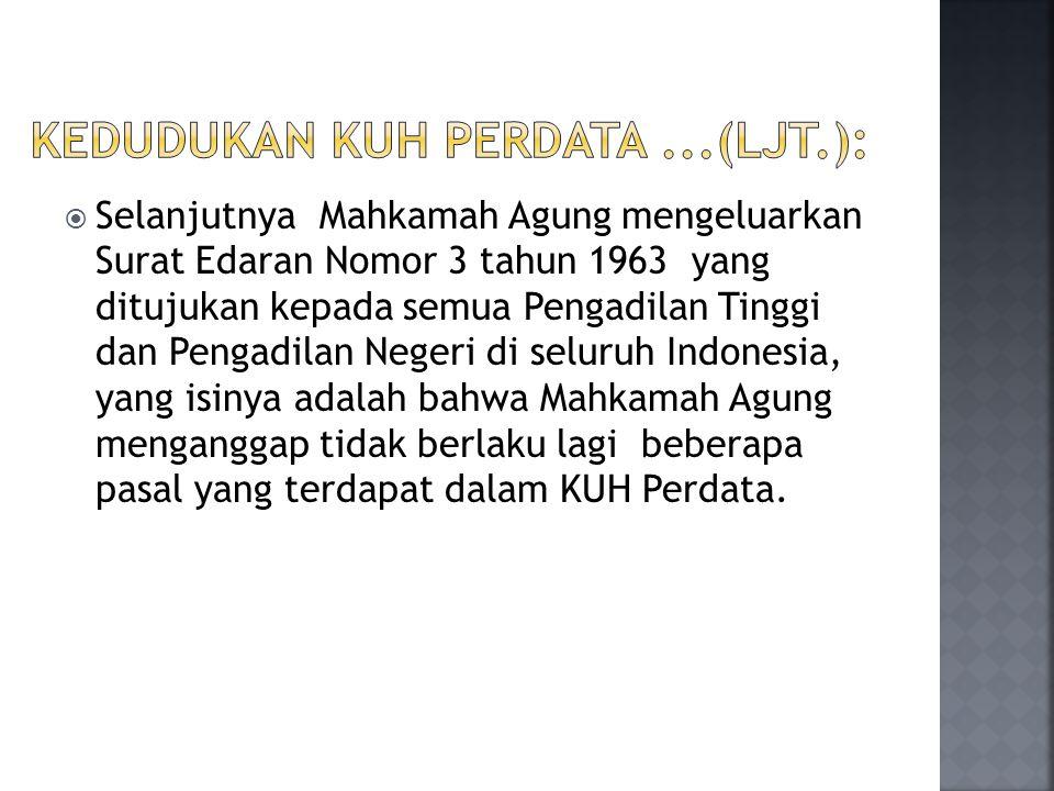  Selanjutnya Mahkamah Agung mengeluarkan Surat Edaran Nomor 3 tahun 1963 yang ditujukan kepada semua Pengadilan Tinggi dan Pengadilan Negeri di seluruh Indonesia, yang isinya adalah bahwa Mahkamah Agung menganggap tidak berlaku lagi beberapa pasal yang terdapat dalam KUH Perdata.