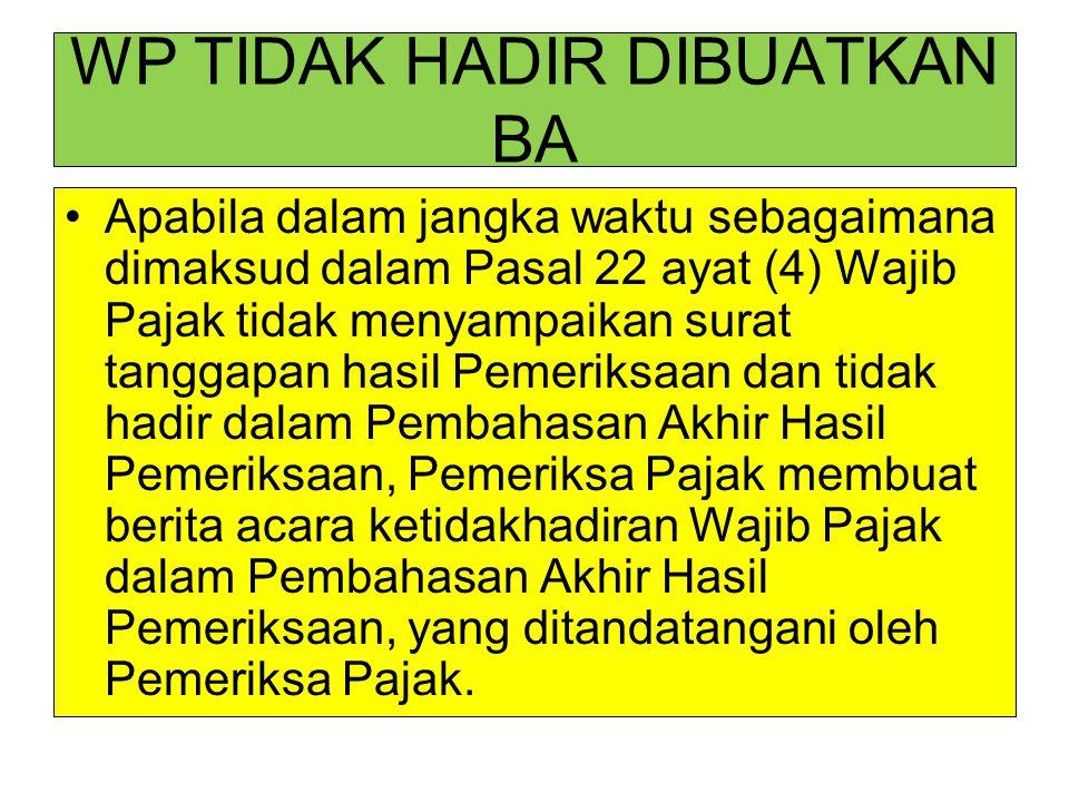 WP TIDAK HADIR DIBUATKAN BA Apabila dalam jangka waktu sebagaimana dimaksud dalam Pasal 22 ayat (4) Wajib Pajak tidak menyampaikan surat tanggapan has