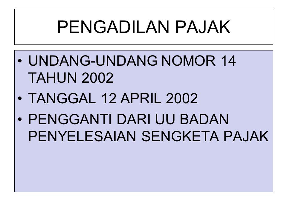 PENGADILAN PAJAK UNDANG-UNDANG NOMOR 14 TAHUN 2002 TANGGAL 12 APRIL 2002 PENGGANTI DARI UU BADAN PENYELESAIAN SENGKETA PAJAK