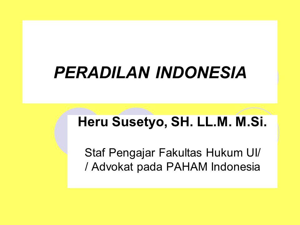 PERADILAN INDONESIA Heru Susetyo, SH. LL.M. M.Si. Staf Pengajar Fakultas Hukum UI/ / Advokat pada PAHAM Indonesia