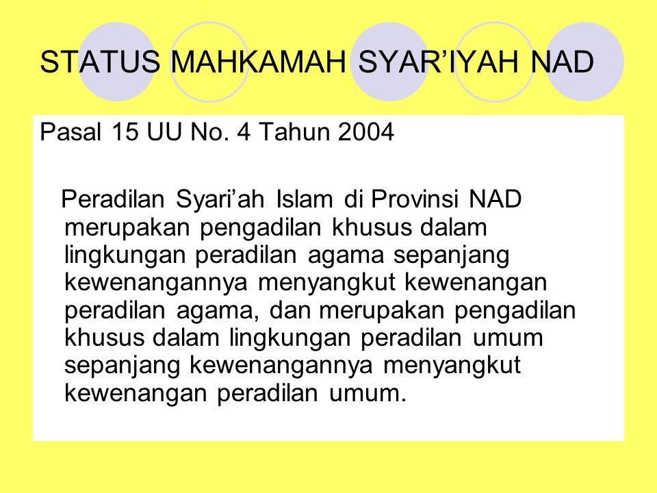 STATUS MAHKAMAH SYAR'IYAH NAD Pasal 15 UU No. 4 Tahun 2004 Peradilan Syari'ah Islam di Provinsi NAD merupakan pengadilan khusus dalam lingkungan perad