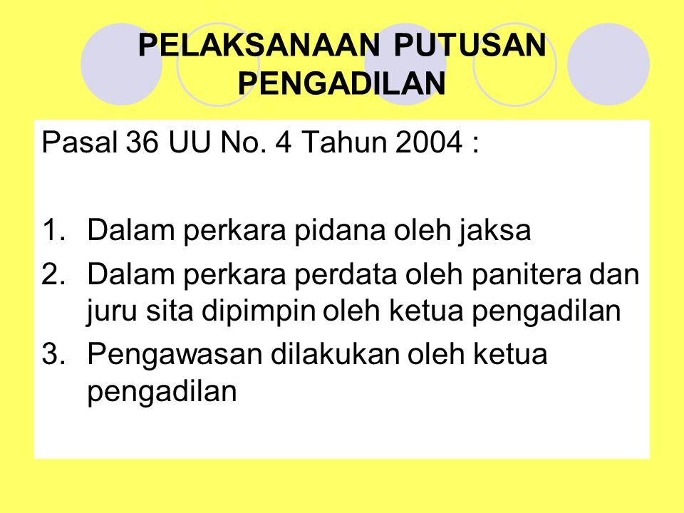 PELAKSANAAN PUTUSAN PENGADILAN Pasal 36 UU No. 4 Tahun 2004 : 1.Dalam perkara pidana oleh jaksa 2.Dalam perkara perdata oleh panitera dan juru sita di