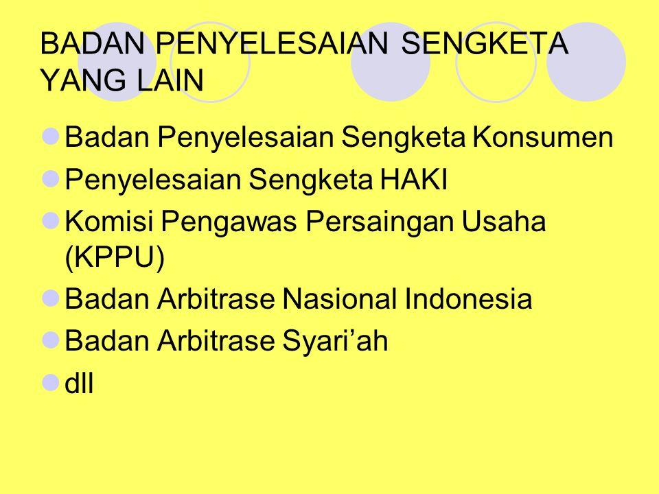 BADAN PENYELESAIAN SENGKETA YANG LAIN Badan Penyelesaian Sengketa Konsumen Penyelesaian Sengketa HAKI Komisi Pengawas Persaingan Usaha (KPPU) Badan Arbitrase Nasional Indonesia Badan Arbitrase Syari'ah dll