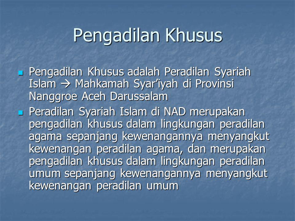 Pengadilan Khusus Pengadilan Khusus adalah Peradilan Syariah Islam  Mahkamah Syar'iyah di Provinsi Nanggroe Aceh Darussalam Pengadilan Khusus adalah