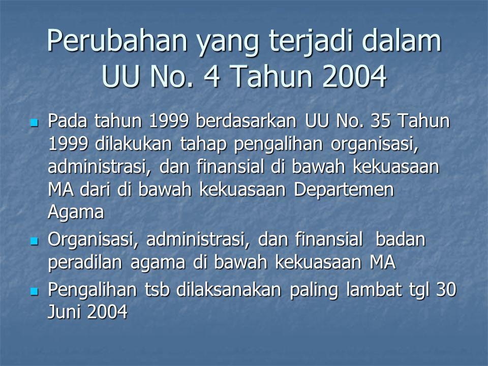 Perubahan yang terjadi dalam UU No. 4 Tahun 2004 Pada tahun 1999 berdasarkan UU No. 35 Tahun 1999 dilakukan tahap pengalihan organisasi, administrasi,