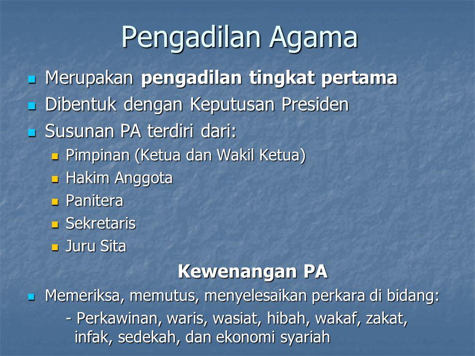 Pengadilan Tinggi Agama Merupakan pengadilan tingkat banding /tingkat terakhir Merupakan pengadilan tingkat banding /tingkat terakhir Dibentuk dengan UU Dibentuk dengan UU Susunan PTA terdiri dari: Susunan PTA terdiri dari: Pimpinan (Ketua dan Wakil Ketua) Pimpinan (Ketua dan Wakil Ketua) Hakim Anggota (Hakim Tinggi) Hakim Anggota (Hakim Tinggi) Panitera Panitera Sekretaris] Sekretaris] Kewenangan PTA Kewenangan PTA Memeriksa, memutus, dan menyelesaikan perkara yang menjadi kewenangan PA di tingkat banding Memeriksa, memutus, dan menyelesaikan perkara yang menjadi kewenangan PA di tingkat banding