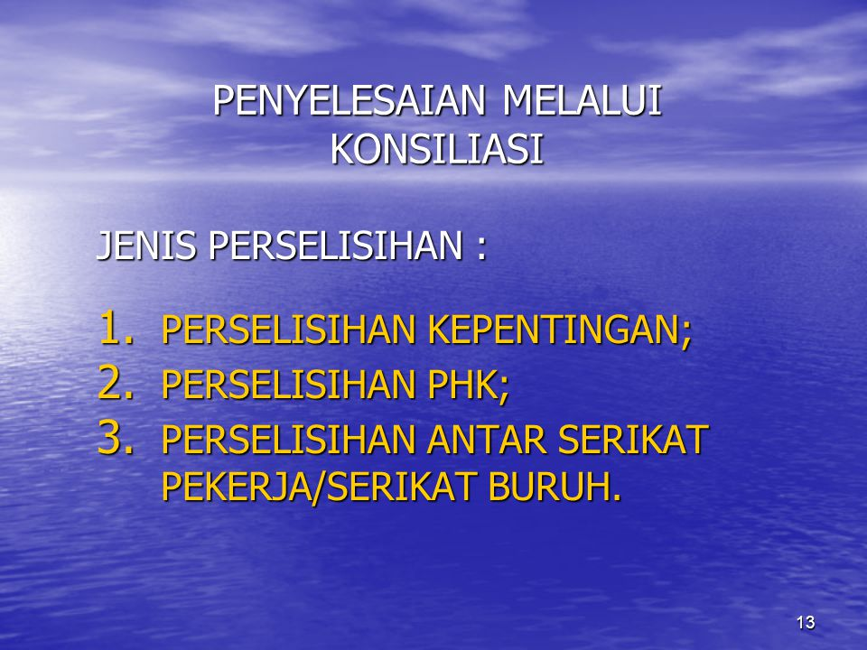 13 PENYELESAIAN MELALUI KONSILIASI JENIS PERSELISIHAN : 1. PERSELISIHAN KEPENTINGAN; 2. PERSELISIHAN PHK; 3. PERSELISIHAN ANTAR SERIKAT PEKERJA/SERIKA