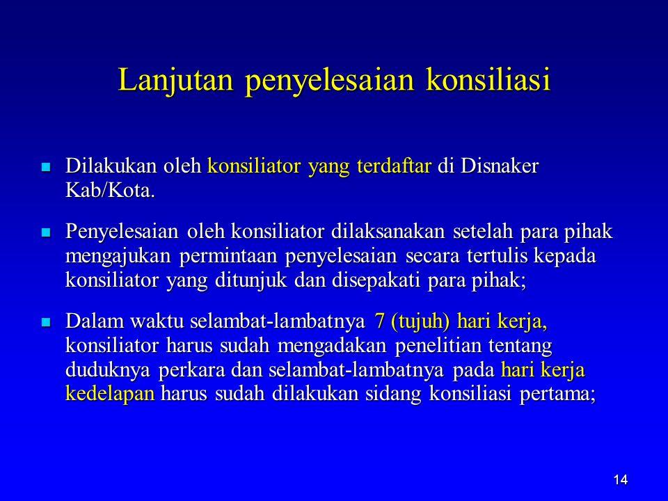 14 Lanjutan penyelesaian konsiliasi Dilakukan oleh konsiliator yang terdaftar di Disnaker Kab/Kota. Dilakukan oleh konsiliator yang terdaftar di Disna