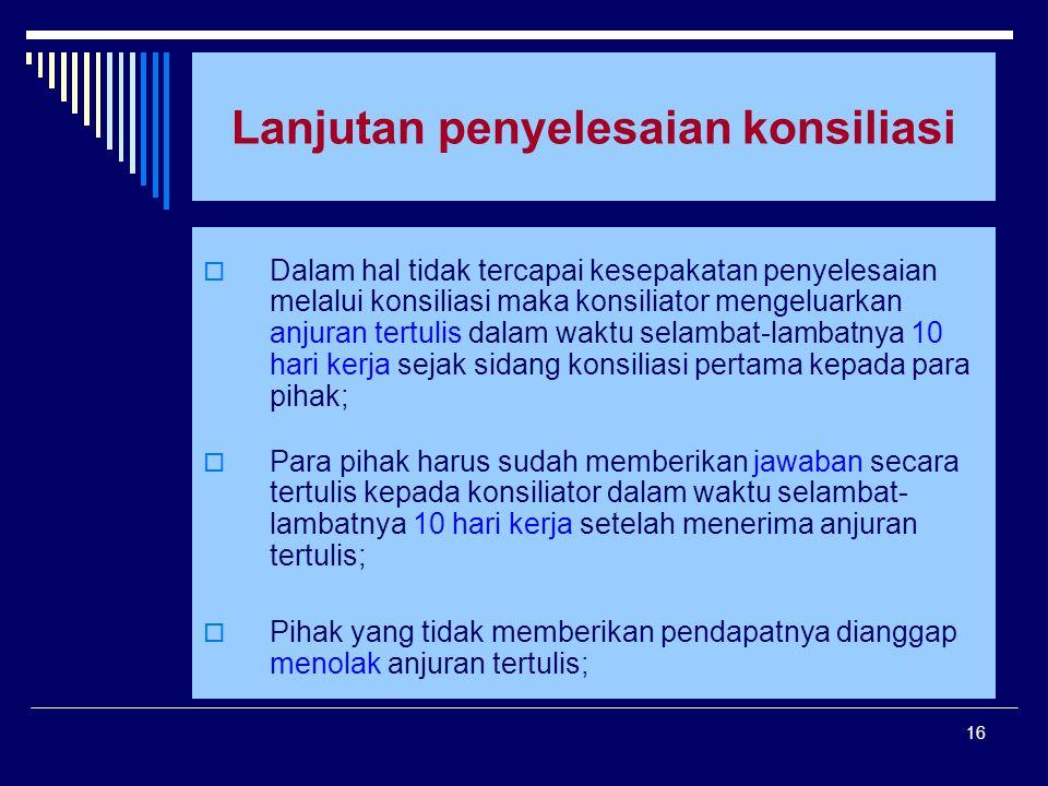 16 Lanjutan penyelesaian konsiliasi  Dalam hal tidak tercapai kesepakatan penyelesaian melalui konsiliasi maka konsiliator mengeluarkan anjuran tertu