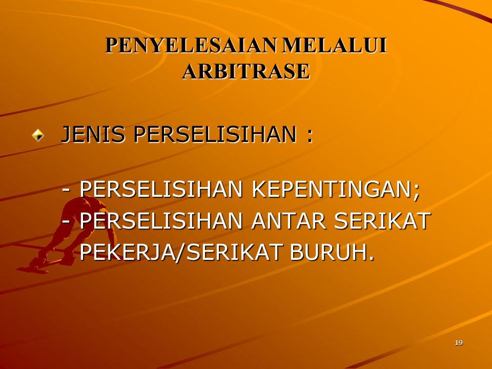 19 PENYELESAIAN MELALUI ARBITRASE JENIS PERSELISIHAN : -PERSELISIHAN KEPENTINGAN; -PERSELISIHAN ANTAR SERIKAT PEKERJA/SERIKAT BURUH.