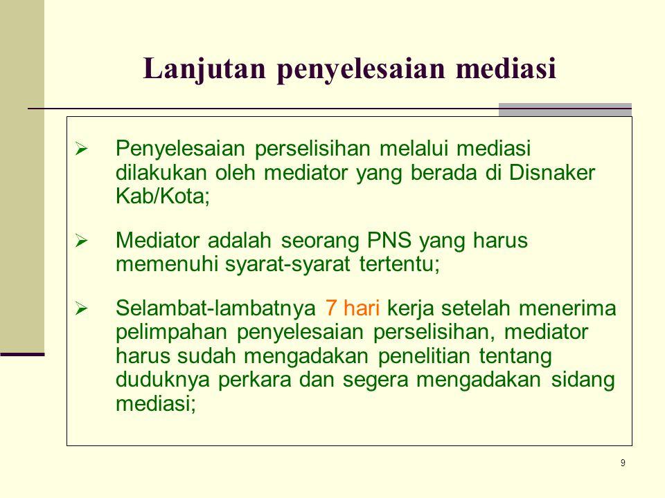 9 Lanjutan penyelesaian mediasi PPenyelesaian perselisihan melalui mediasi dilakukan oleh mediator yang berada di Disnaker Kab/Kota; MMediator ada