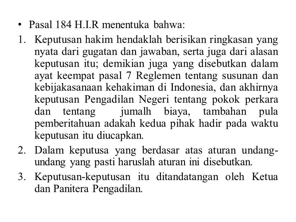 Pasal 184 H.I.R tersebut mengatur hal-hal apa yang harus dimuat dalam surat putusan di antaranya harus memuat: a)Ringkasan yang jelas tentang gugatan dan jawaban; b)Alasan-alasan yang dipakai sebagai dasar dari putusan Hakim.