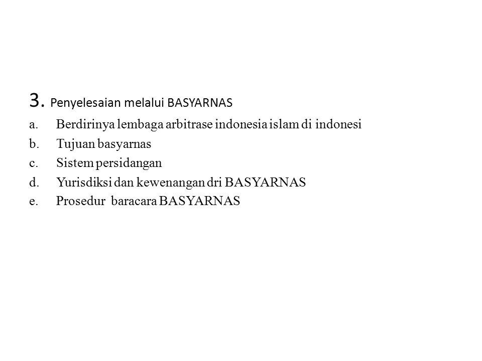 3. Penyelesaian melalui BASYARNAS a.Berdirinya lembaga arbitrase indonesia islam di indonesi b.Tujuan basyarnas c.Sistem persidangan d.Yurisdiksi dan