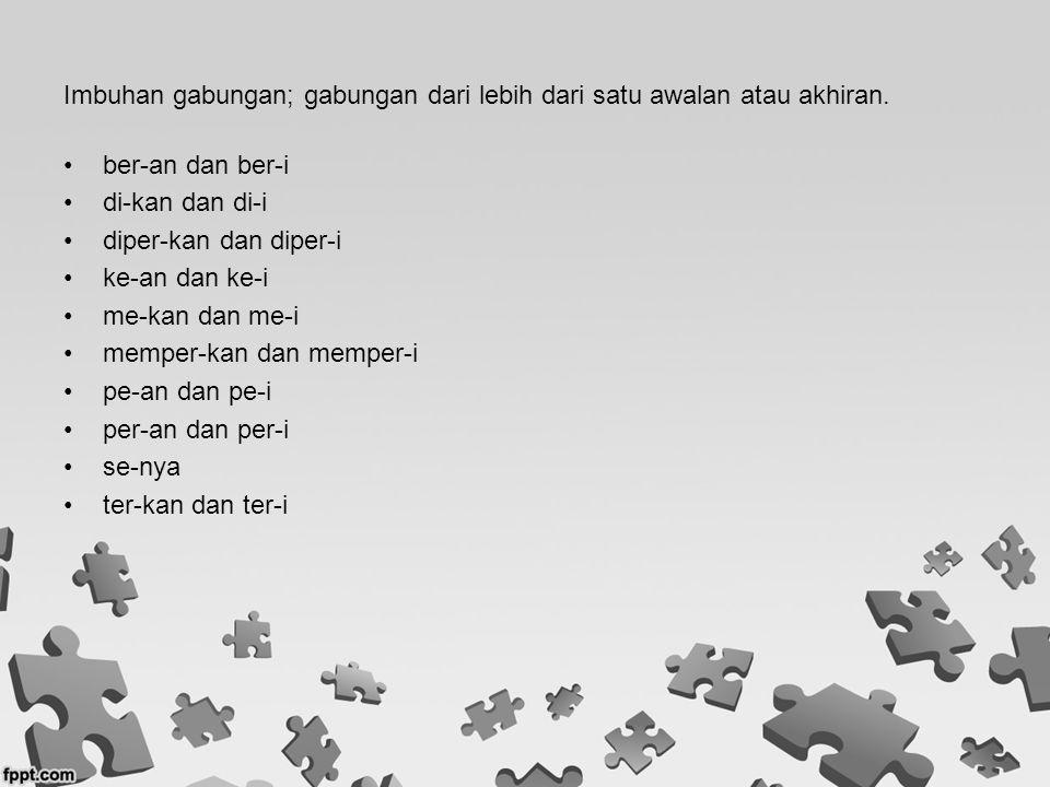 Imbuhan gabungan; gabungan dari lebih dari satu awalan atau akhiran. ber-an dan ber-i di-kan dan di-i diper-kan dan diper-i ke-an dan ke-i me-kan dan