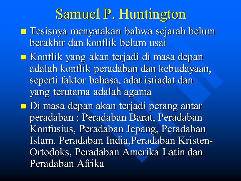 Samuel P. Huntington Tesisnya menyatakan bahwa sejarah belum berakhir dan konflik belum usai Tesisnya menyatakan bahwa sejarah belum berakhir dan konf