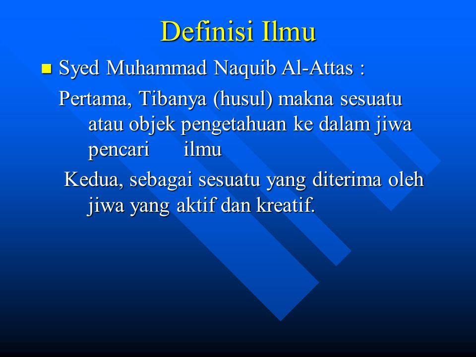 Definisi Ilmu Syed Muhammad Naquib Al-Attas : Syed Muhammad Naquib Al-Attas : Pertama, Tibanya (husul) makna sesuatu atau objek pengetahuan ke dalam j