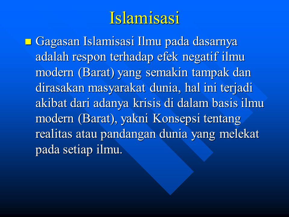 Islamisasi Gagasan Islamisasi Ilmu pada dasarnya adalah respon terhadap efek negatif ilmu modern (Barat) yang semakin tampak dan dirasakan masyarakat