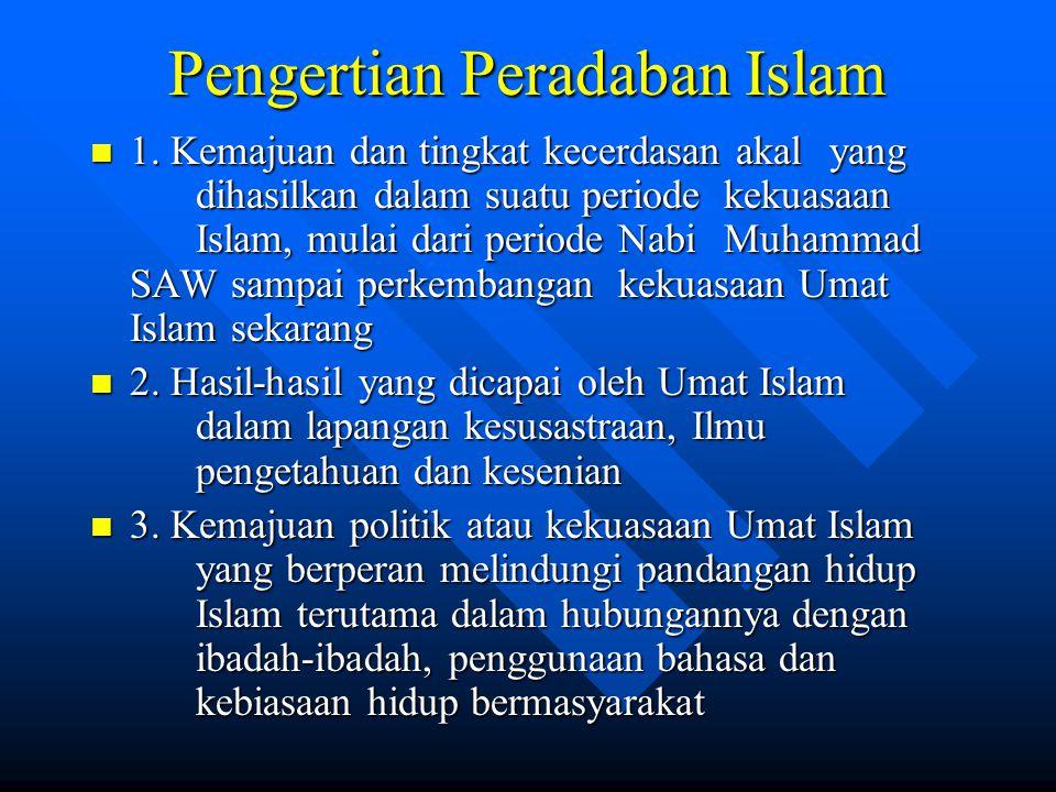 Pengertian Peradaban Islam 1. Kemajuan dan tingkat kecerdasan akal yang dihasilkan dalam suatu periode kekuasaan Islam, mulai dari periode Nabi Muhamm