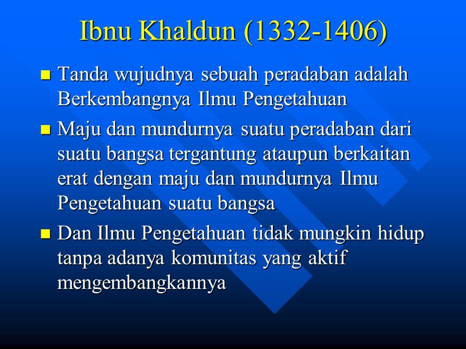 Ibnu Khaldun (1332-1406) Tanda wujudnya sebuah peradaban adalah Berkembangnya Ilmu Pengetahuan Tanda wujudnya sebuah peradaban adalah Berkembangnya Il