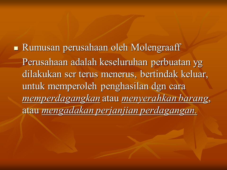 Rumusan perusahaan oleh Molengraaff Rumusan perusahaan oleh Molengraaff Perusahaan adalah keseluruhan perbuatan yg dilakukan scr terus menerus, bertindak keluar, untuk memperoleh penghasilan dgn cara memperdagangkan atau menyerahkan barang, atau mengadakan perjanjian perdagangan.