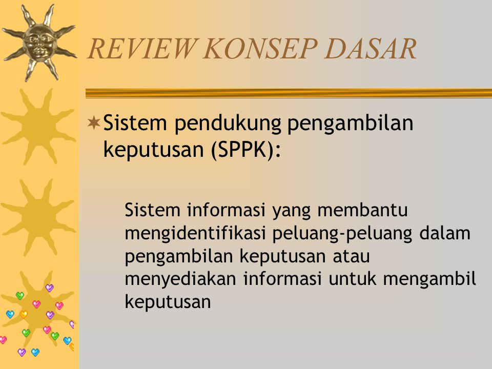 REVIEW KONSEP DASAR  Sistem pendukung pengambilan keputusan (SPPK): Sistem informasi yang membantu mengidentifikasi peluang-peluang dalam pengambilan