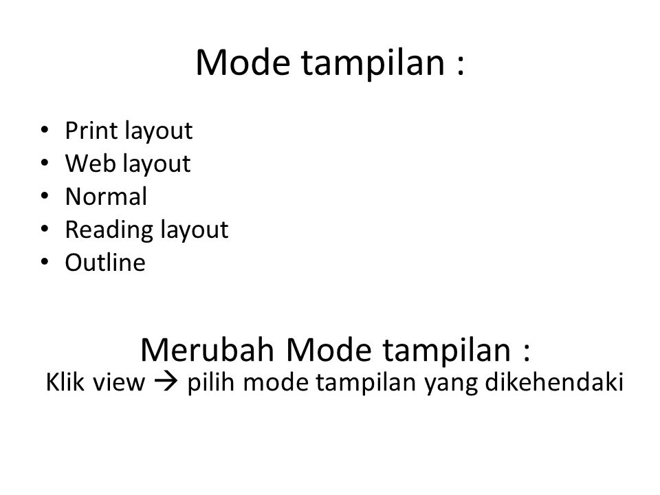 Mode tampilan : Print layout Web layout Normal Reading layout Outline Merubah Mode tampilan : Klik view  pilih mode tampilan yang dikehendaki