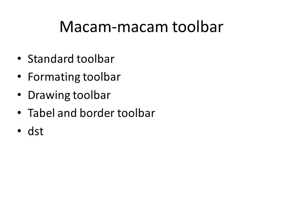 Macam-macam toolbar Standard toolbar Formating toolbar Drawing toolbar Tabel and border toolbar dst
