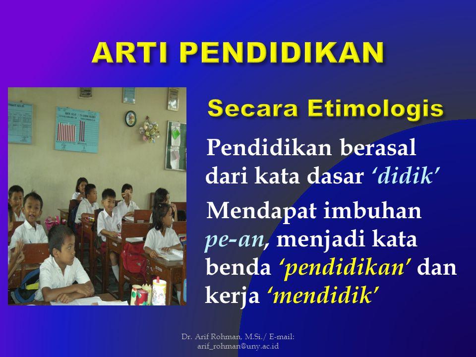 Pendidikan berasal dari kata dasar 'didik' Mendapat imbuhan pe-an, menjadi kata benda 'pendidikan' dan kerja 'mendidik' Dr.